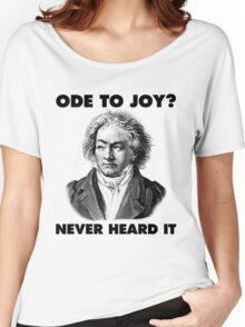 Ode To Joy? Never heard of it Women's Relaxed Fit T-Shirt