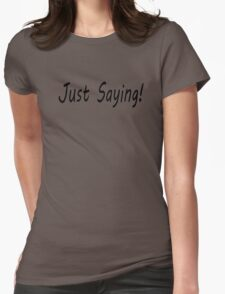 Just Saying! Womens Fitted T-Shirt