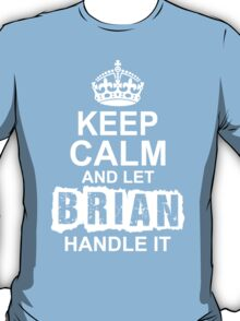 Keep Calm And Let Brian Handle It T-Shirt
