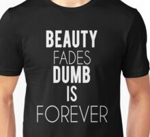 Beauty Fades, Dumb is forever Unisex T-Shirt