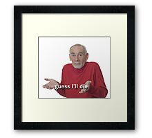 Guess I'll Die Framed Print
