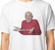 Guess I'll Die Classic T-Shirt