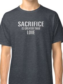 SACRIFICE IS GREATER THAN LOVE Classic T-Shirt