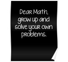 Dear Math, Grow Up And Solve Your Own Problems Poster