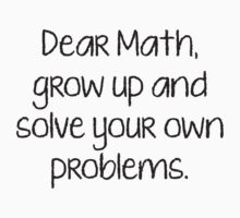 Dear Math, Grow Up And Solve Your Own Problems by DesignFactoryD