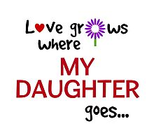 """Love grows where my daughter goes"" original design Photographic Print"