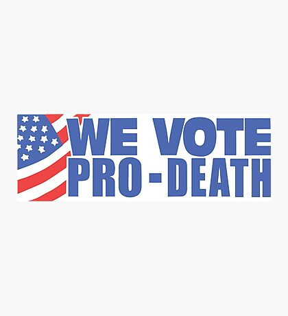 We Vote Pro-Death! Photographic Print