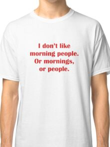 I Don't Like Morning People. Or Mornings, Or People. Classic T-Shirt