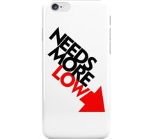 Needs More Low (2) iPhone Case/Skin