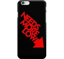 Needs More Low (4) iPhone Case/Skin