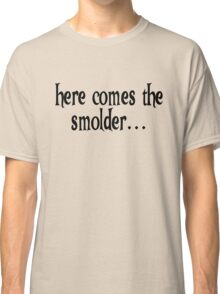 Here comes the smolder Classic T-Shirt