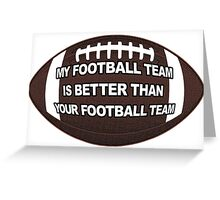 MY FOOTBALL TEAM IS BETTER THAN YOUR FOOTBALL TEAM Greeting Card