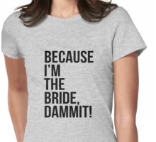 Because I'm the bride dammit Womens Fitted T-Shirt