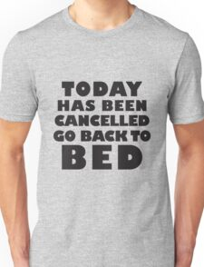 Today Has Been Cancelled, Go Back To Bed Unisex T-Shirt