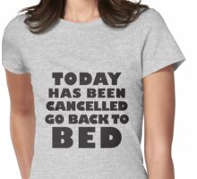 Today Has Been Cancelled, Go Back To Bed Womens Fitted T-Shirt