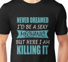 NEVER DREAMED I'D BE A SEXY MECHANIC BUT HERE I AM KILLING IT Unisex T-Shirt
