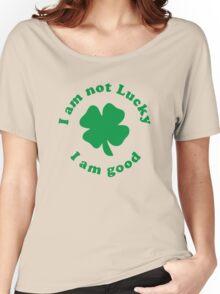 I am not lucky I am good Women's Relaxed Fit T-Shirt