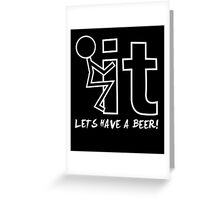 Fuck it - Let's have a beer!! Greeting Card