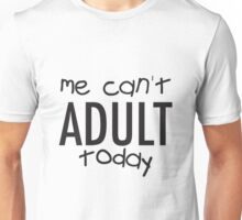 me can't ADULT today. Unisex T-Shirt