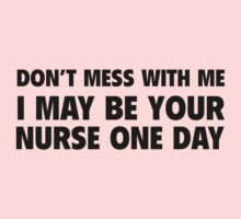 Don't Mess With Me I May Be Your Nurse One Day by DesignFactoryD
