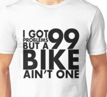 I got 99 problems but a bike ain't one Unisex T-Shirt
