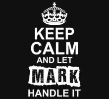Keep Calm and Let Mark Handle It by 2E1K