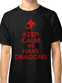 Keep Calm We Have Dragons Classic T-Shirt
