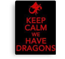 Keep Calm We Have Dragons Canvas Print
