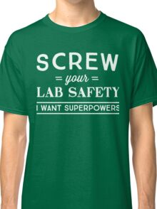 Screw your lab safety I want superpowers Classic T-Shirt