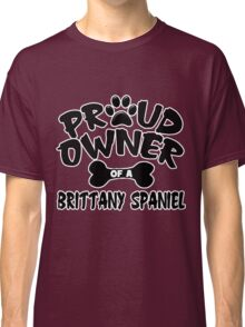Proud Owner Of A Brittany Spaniel Classic T-Shirt