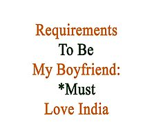 Requirements To Be My Boyfriend: *Must Love India  Photographic Print