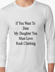 If You Want To Date My Daughter You Must Love Rock Climbing  Long Sleeve T-Shirt