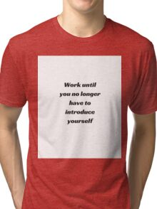 WORK UNTIL YOU NO LONGER HAVE TO INTRODUCE YOURSELF Tri-blend T-Shirt