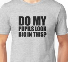 DO MY PUPILS LOOK BIG IN THIS FUNNY Unisex T-Shirt