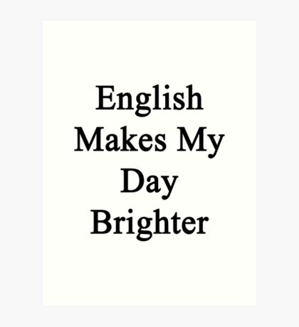 English Makes My Day Brighter  Art Print