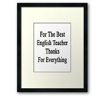 For The Best English Teacher Thanks For Everything  Framed Print
