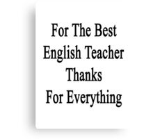 For The Best English Teacher Thanks For Everything  Canvas Print