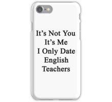 It's Not You It's Me I Only Date English Teachers  iPhone Case/Skin