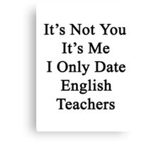 It's Not You It's Me I Only Date English Teachers  Canvas Print