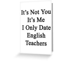 It's Not You It's Me I Only Date English Teachers  Greeting Card