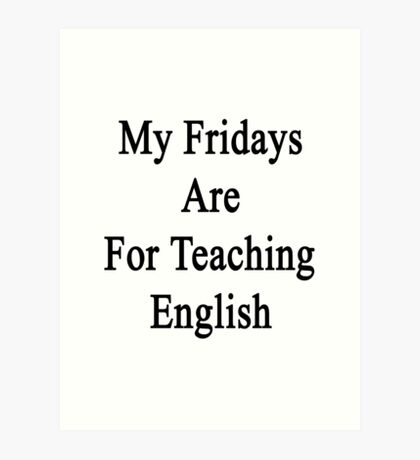 My Fridays Are For Teaching English  Art Print