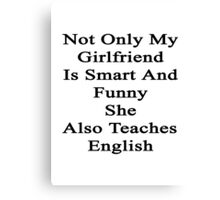 Not Only My Girlfriend Is Smart And Funny She Also Teaches English  Canvas Print
