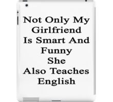 Not Only My Girlfriend Is Smart And Funny She Also Teaches English  iPad Case/Skin