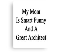 My Mom Is Smart Funny And A Great Architect  Canvas Print