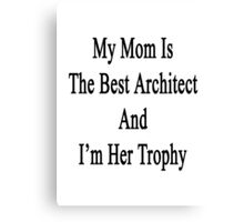 My Mom Is The Best Architect And I'm Her Trophy  Canvas Print