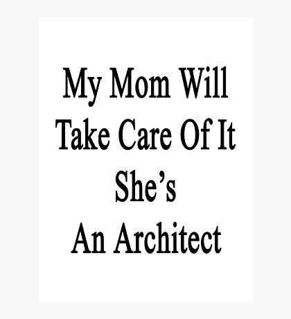 My Mom Will Take Care Of It She's An Architect  Photographic Print