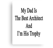 My Dad Is The Best Architect And I'm His Trophy  Canvas Print