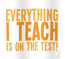 EVERYTHING I teach is on the test Poster