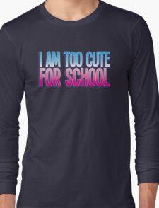 I am too cute for SCHOOL Long Sleeve T-Shirt