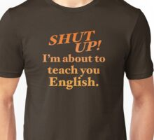 Shut up! I'm about to teach you ENGLISH! Unisex T-Shirt